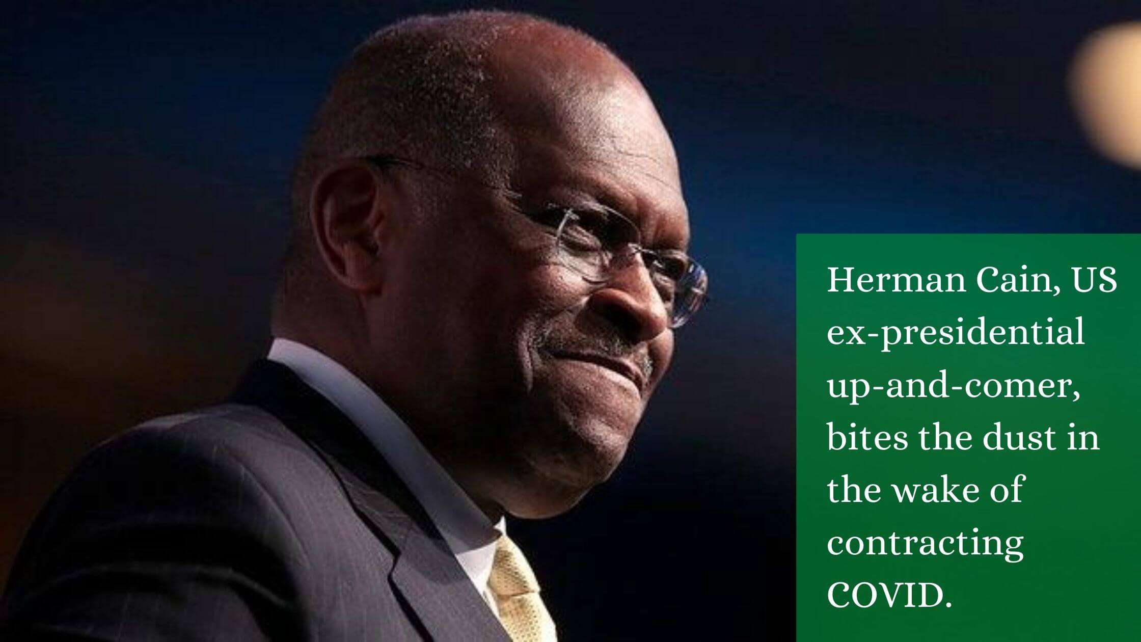 Herman Cain, US ex-presidential up-and-comer, bites the dust in the wake of contracting COVID.