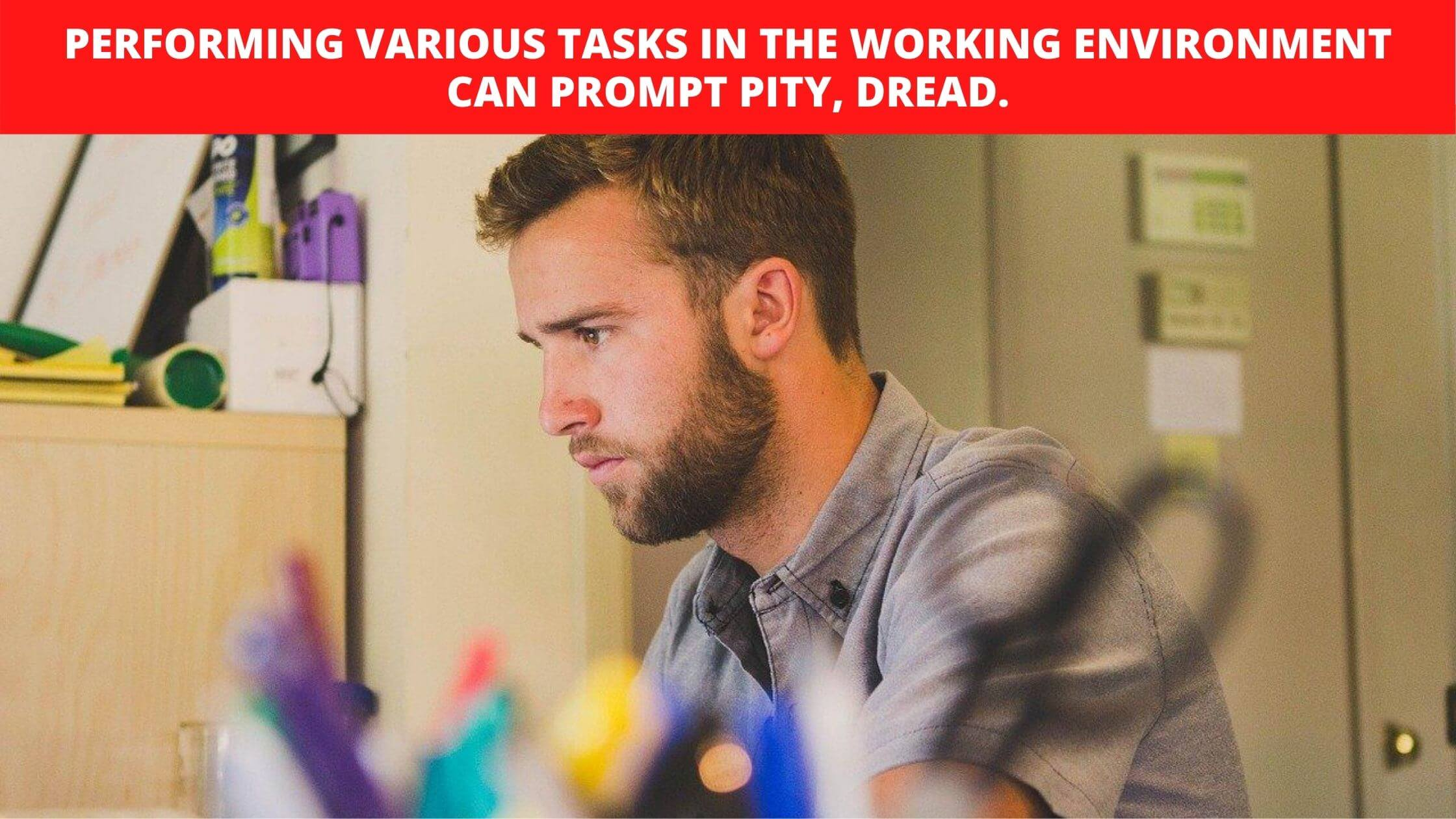 Performing various tasks in the working environment can prompt pity, dread